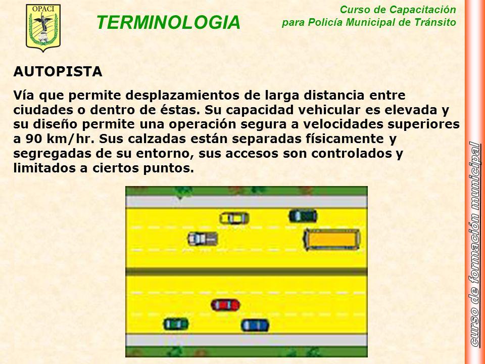 Curso de Capacitación para Policía Municipal de Tránsito TERMINOLOGIA AUTOPISTA Vía que permite desplazamientos de larga distancia entre ciudades o de