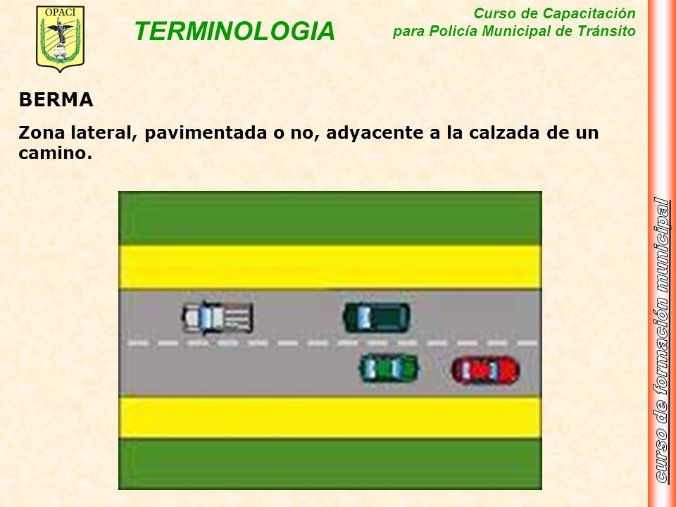 Curso de Capacitación para Policía Municipal de Tránsito TERMINOLOGIA BERMA Zona lateral, pavimentada o no, adyacente a la calzada de un camino.