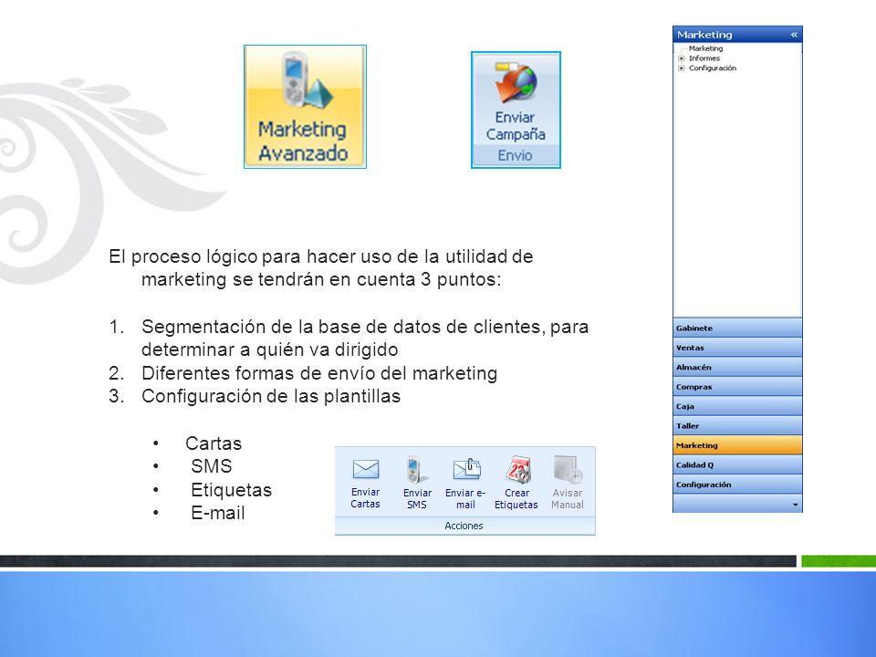 El proceso lógico para hacer uso de la utilidad de marketing se tendrán en cuenta 3 puntos: 1.Segmentación de la base de datos de clientes, para determinar a quién va dirigido 2.Diferentes formas de envío del marketing 3.Configuración de las plantillas Cartas SMS Etiquetas E-mail