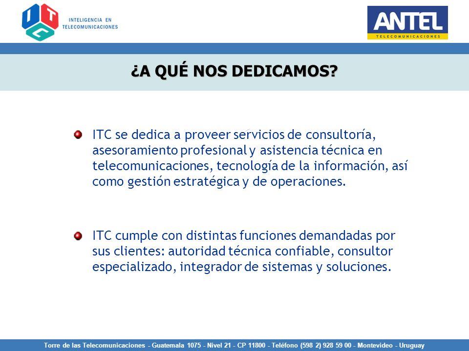 Torre de las Telecomunicaciones - Guatemala 1075 - Nivel 21 - CP 11800 - Teléfono (598 2) 928 59 00 - Montevideo - Uruguay ¿A QUÉ NOS DEDICAMOS? ITC s