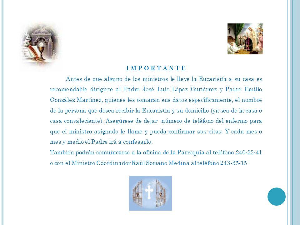 I M P O R T A N T E Antes de que alguno de los ministros le lleve la Eucaristía a su casa es recomendable dirigirse al Padre José Luis López Gutiérrez
