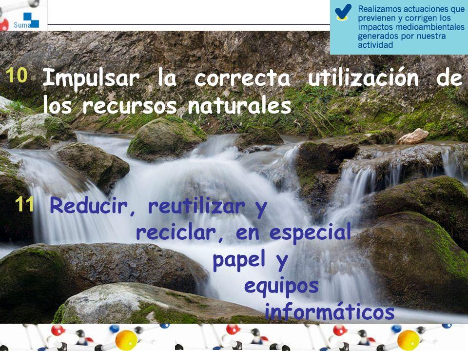 Impulsar la correcta utilización de los recursos naturales 10 Reducir, reutilizar y reciclar, en especial papel y equipos informáticos 11