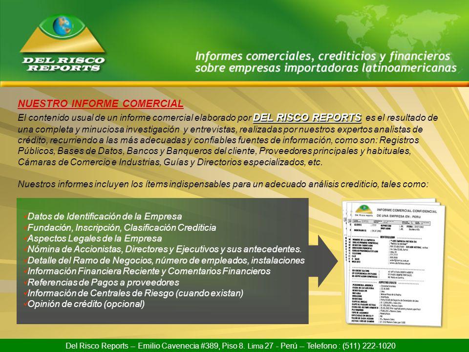Nuestros informes, son principalmente sobre empresas importadoras ubicadas en : ARGENTINA BOLIVIA BRASIL CHILE COLOMBIA COSTA RICA ECUADOR EL SALVADOR GUATEMALA Del Risco Reports -- Emilio Cavenecia #389, Piso 8.