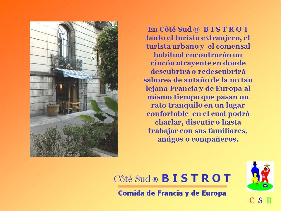 En Côté Sud ® B I S T R O T tanto el turista extranjero, el turista urbano y el comensal habitual encontrarán un rincón atrayente en donde descubrirá