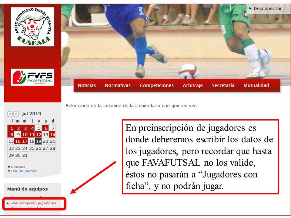 En preinscripción de jugadores es donde deberemos escribir los datos de los jugadores, pero recordar que hasta que FAVAFUTSAL no los valide, éstos no
