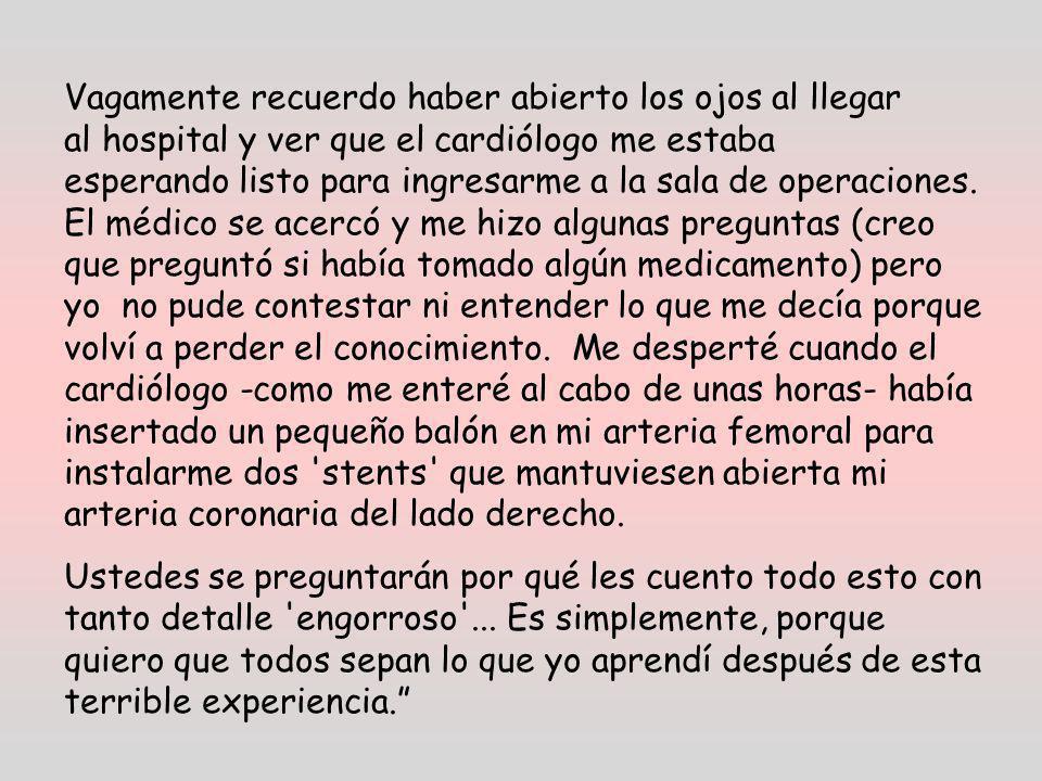 Vagamente recuerdo haber abierto los ojos al llegar al hospital y ver que el cardiólogo me estaba esperando listo para ingresarme a la sala de operaciones.