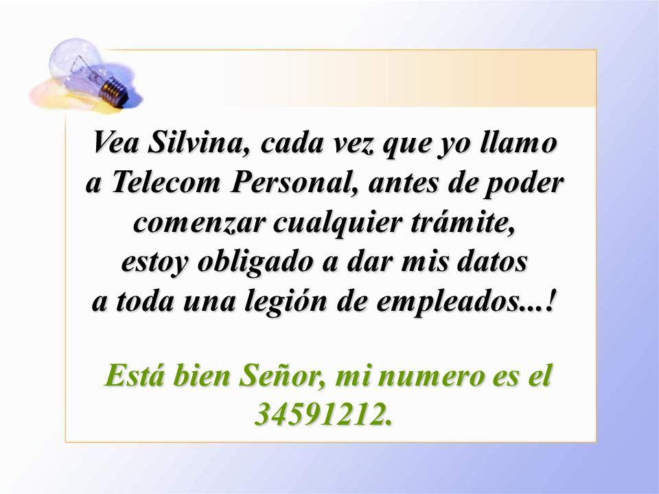 Vea Silvina, cada vez que yo llamo a Telecom Personal, antes de poder comenzar cualquier trámite, estoy obligado a dar mis datos a toda una legión de empleados....