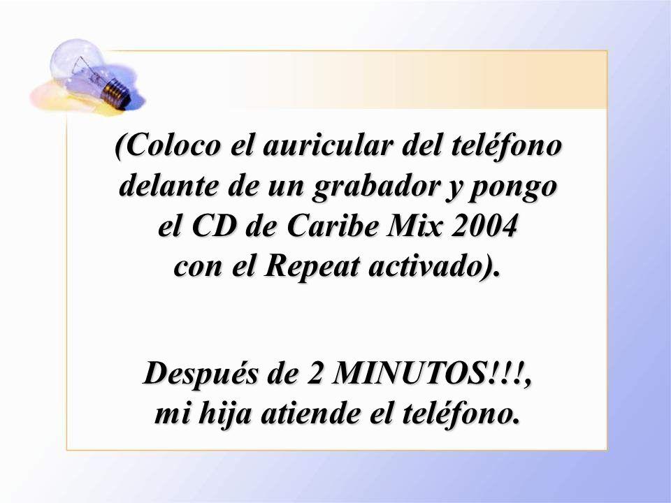 (Coloco el auricular del teléfono delante de un grabador y pongo el CD de Caribe Mix 2004 con el Repeat activado).