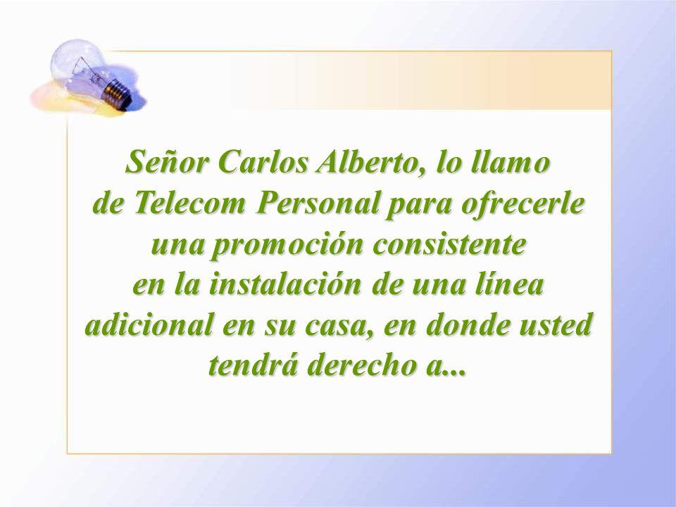 Señor Carlos Alberto, lo llamo de Telecom Personal para ofrecerle una promoción consistente en la instalación de una línea adicional en su casa, en donde usted tendrá derecho a...