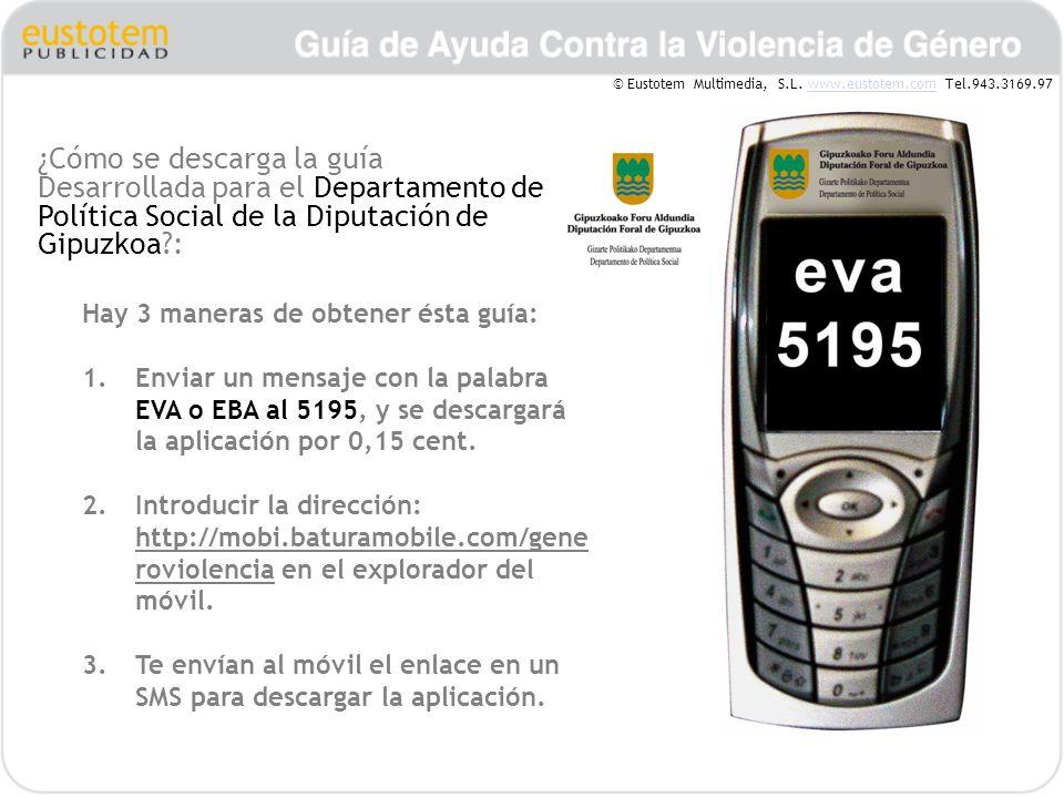 ¿Cómo se descarga la guía Desarrollada para el Departamento de Política Social de la Diputación de Gipuzkoa?: Hay 3 maneras de obtener ésta guía: 1.Enviar un mensaje con la palabra EVA o EBA al 5195, y se descargará la aplicación por 0,15 cent.