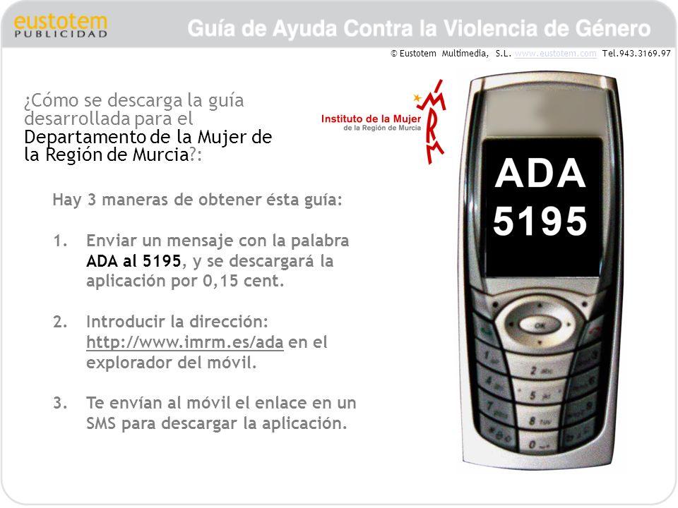 ¿Cómo se descarga la guía desarrollada para el Departamento de la Mujer de la Región de Murcia?: Hay 3 maneras de obtener ésta guía: 1.Enviar un mensaje con la palabra ADA al 5195, y se descargará la aplicación por 0,15 cent.