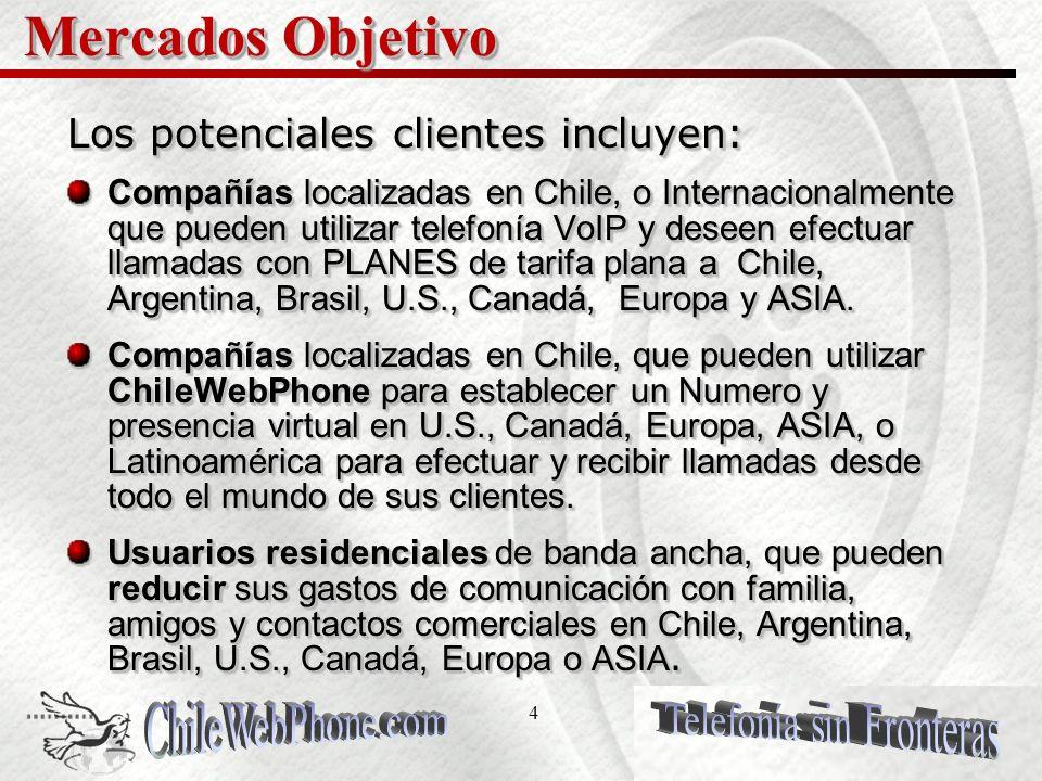 4 Mercados Objetivo Los potenciales clientes incluyen: Compañías localizadas en Chile, o Internacionalmente que pueden utilizar telefonía VoIP y deseen efectuar llamadas con PLANES de tarifa plana a Chile, Argentina, Brasil, U.S., Canadá, Europa y ASIA.