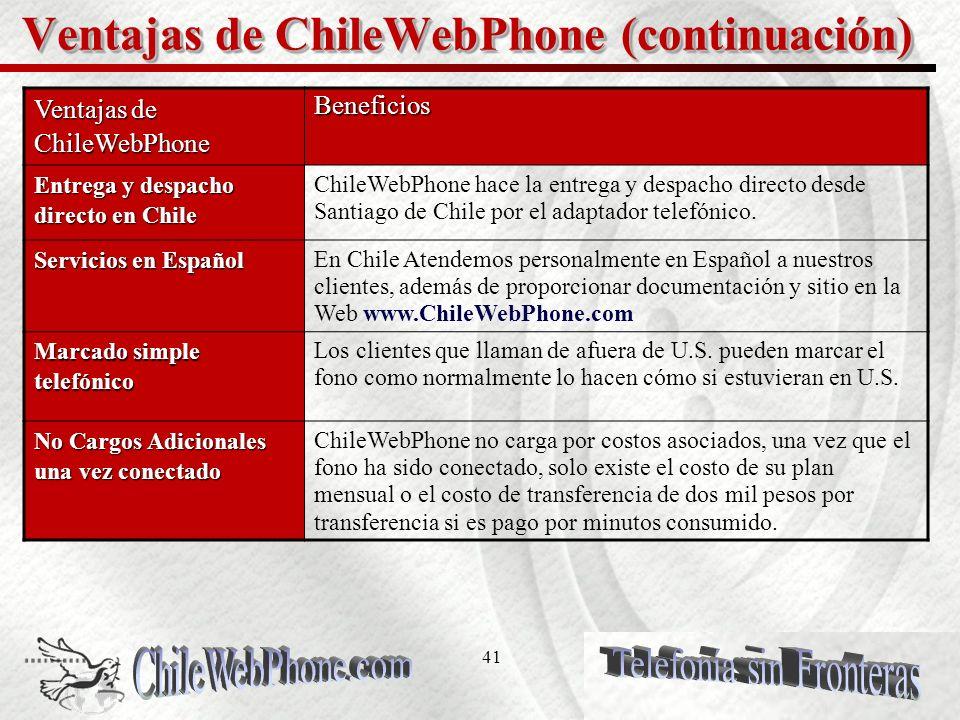 40 Ventajas de ChileWebPhone VENTAJAS de ChileWebPhone Beneficios Experiencia ChileWebPhone esta respaldada por Corporaciones que poseen mas de diez anos de experiencia en telefonía VoIP, respaldada por administración privada de redes altamente en crecimiento.
