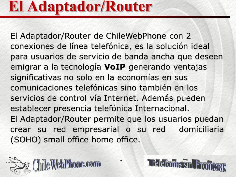 7 El Adaptador/Router El Adaptador/Router de ChileWebPhone con 2 conexiones de línea telefónica, es la solución ideal para usuarios de servicio de banda ancha que deseen emigrar a la tecnología VoIP generando ventajas significativas no solo en la economías en sus comunicaciones telefónicas sino también en los servicios de control vía Internet.