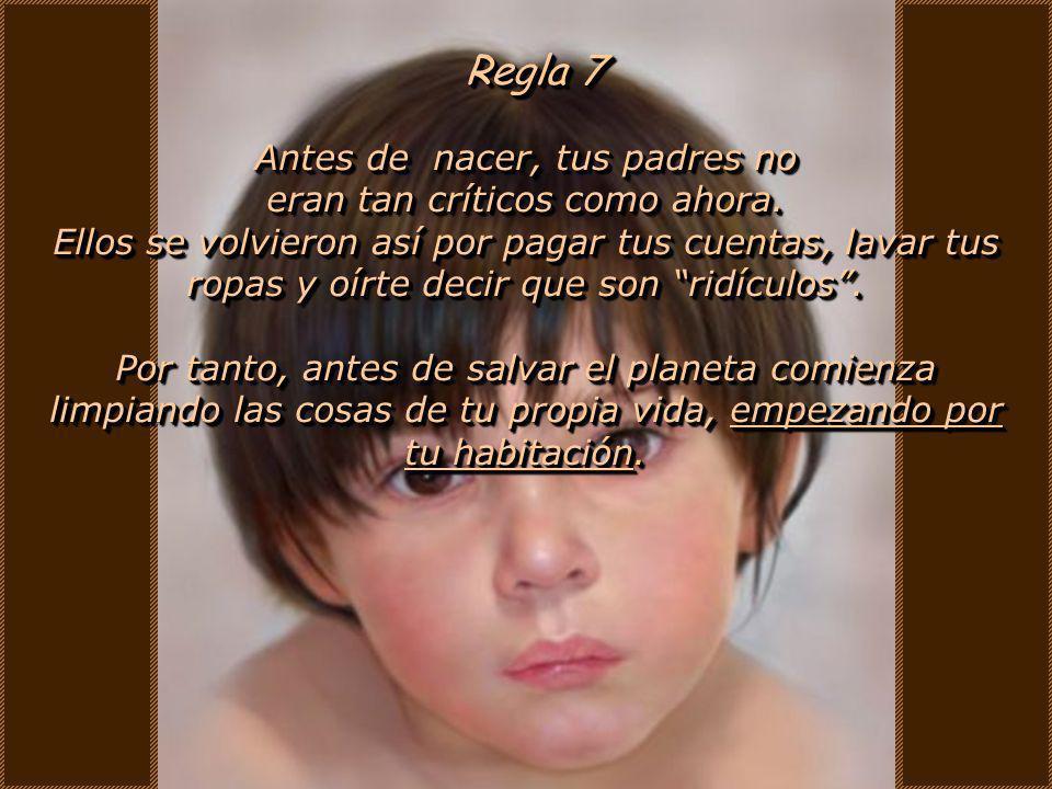 Regla 6 Si te equivocas, no le eches la culpa a tus padres o a la mala suerte. Por lo tanto no llorisquees por tus errores, aprende de ellos. Si te eq