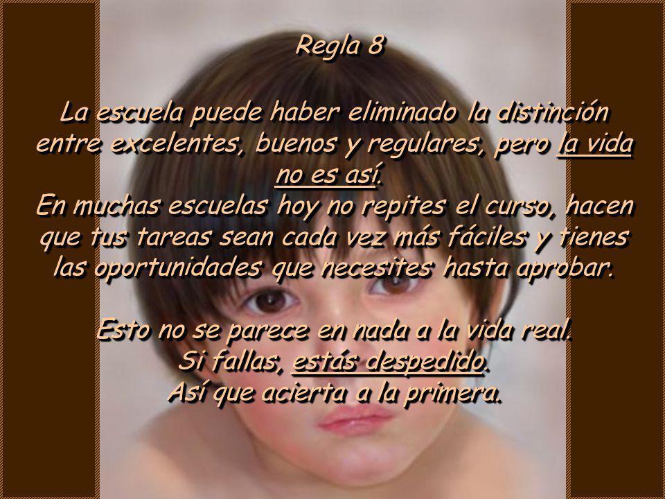 Regla 7 Antes de nacer, tus padres no eran tan críticos como ahora. Ellos se volvieron así por pagar tus cuentas, lavar tus ropas y oírte decir que so