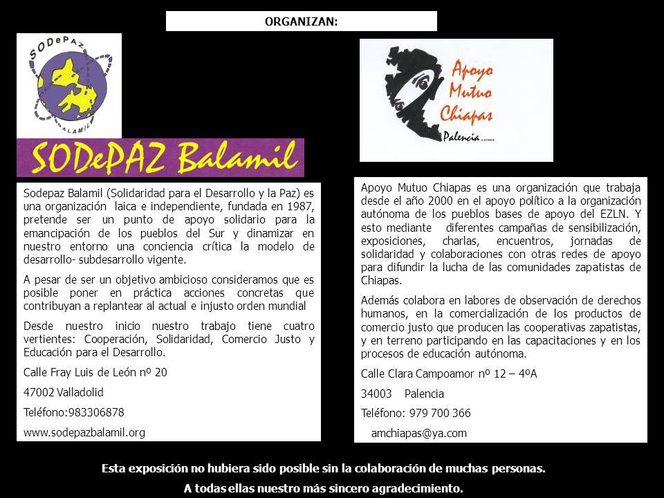 ORGANIZAN: Sodepaz Balamil (Solidaridad para el Desarrollo y la Paz) es una organización laica e independiente, fundada en 1987, pretende ser un punto de apoyo solidario para la emancipación de los pueblos del Sur y dinamizar en nuestro entorno una conciencia crítica la modelo de desarrollo- subdesarrollo vigente.