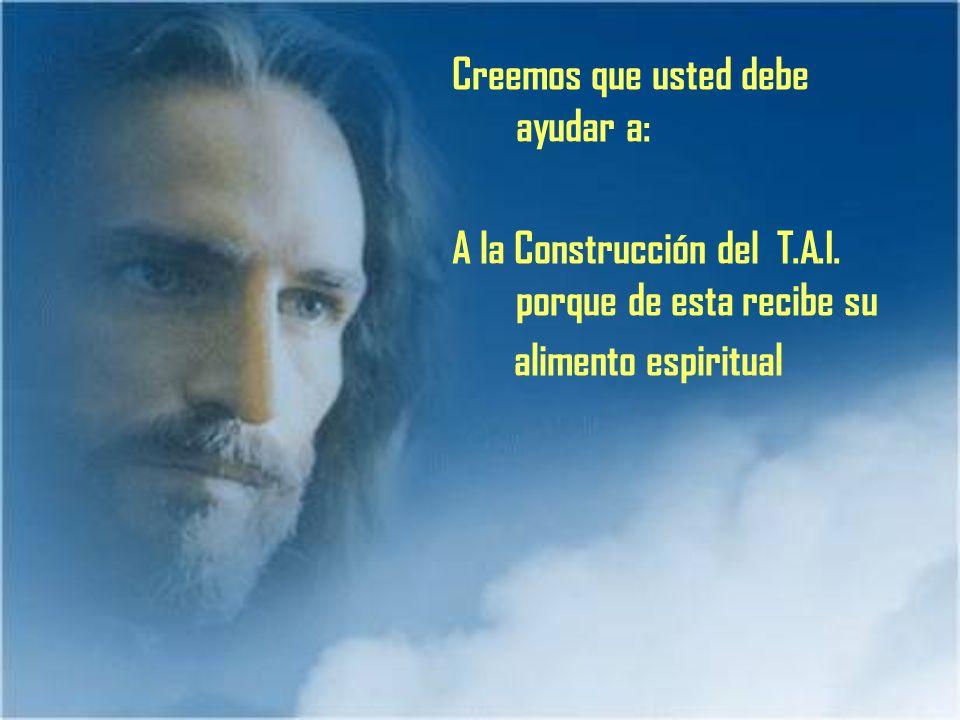 Creemos que usted debe ayudar a: A la Construcción del T.A.I. porque de esta recibe su alimento espiritual