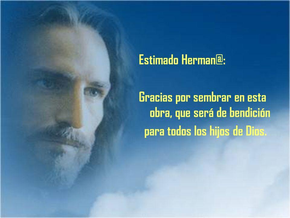 Estimado Herman@: Gracias por sembrar en esta obra, que será de bendición para todos los hijos de Dios.