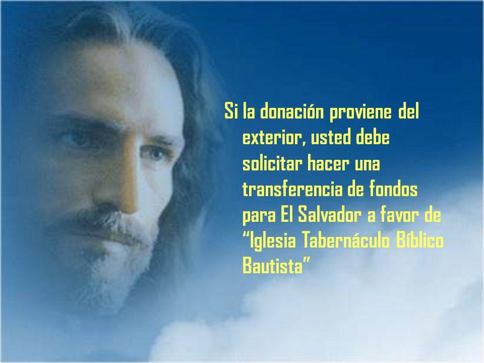 Si la donación proviene del exterior, usted debe solicitar hacer una transferencia de fondos para El Salvador a favor de Iglesia Tabernáculo Bíblico B
