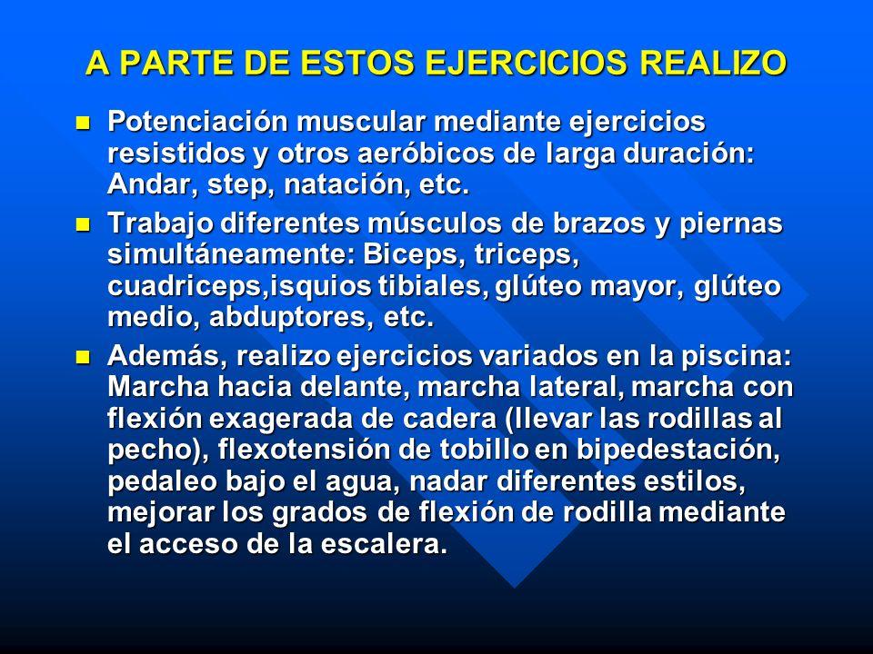 A PARTE DE ESTOS EJERCICIOS REALIZO Potenciación muscular mediante ejercicios resistidos y otros aeróbicos de larga duración: Andar, step, natación, e