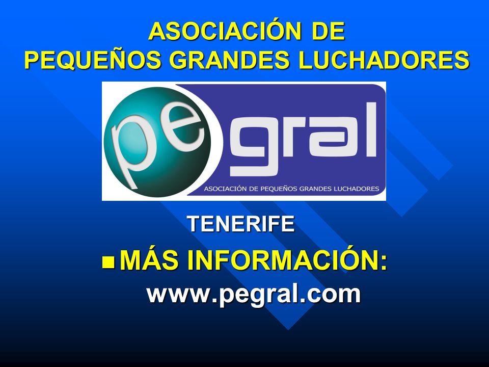 ASOCIACIÓN DE PEQUEÑOS GRANDES LUCHADORES TENERIFE TENERIFE MÁS INFORMACIÓN: www.pegral.com MÁS INFORMACIÓN: www.pegral.com