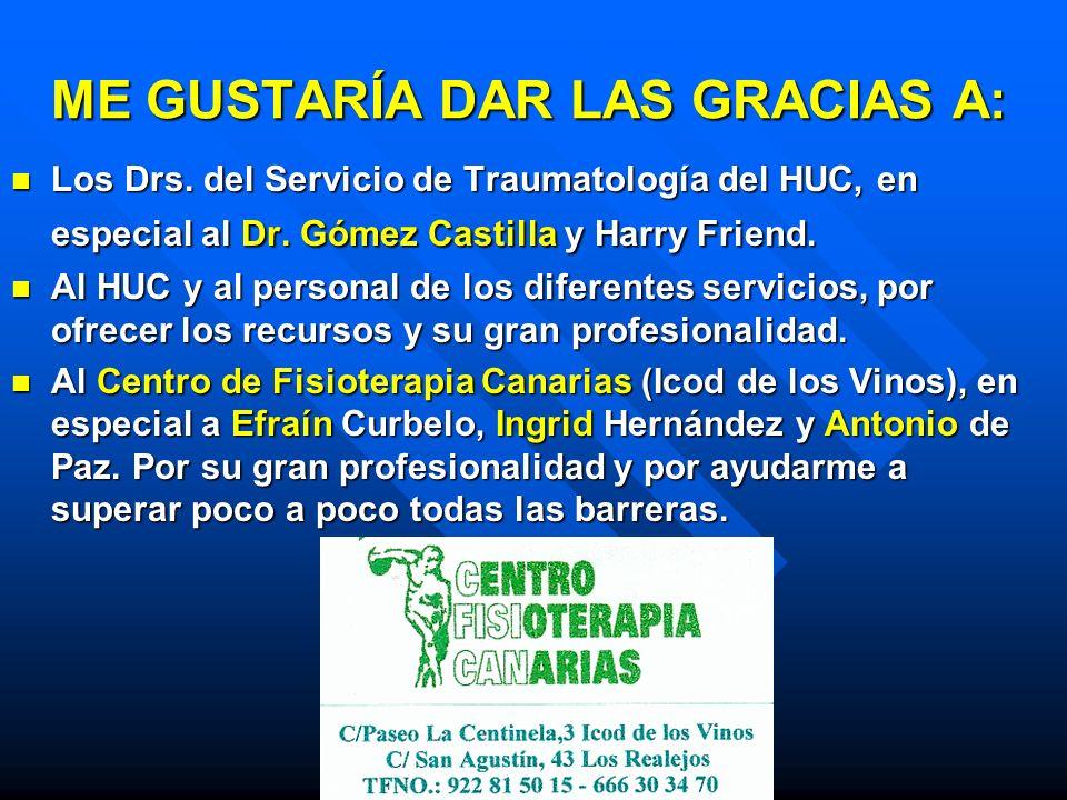 ME GUSTARÍA DAR LAS GRACIAS A: Los Drs. del Servicio de Traumatología del HUC, en especial al Dr. Gómez Castilla y Harry Friend. Los Drs. del Servicio