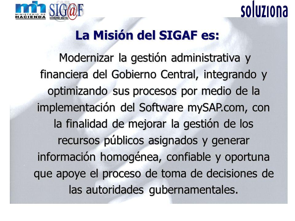 La Misión del SIGAF es: M MM Modernizar la gestión administrativa y financiera del Gobierno Central, integrando y optimizando sus procesos por medio d