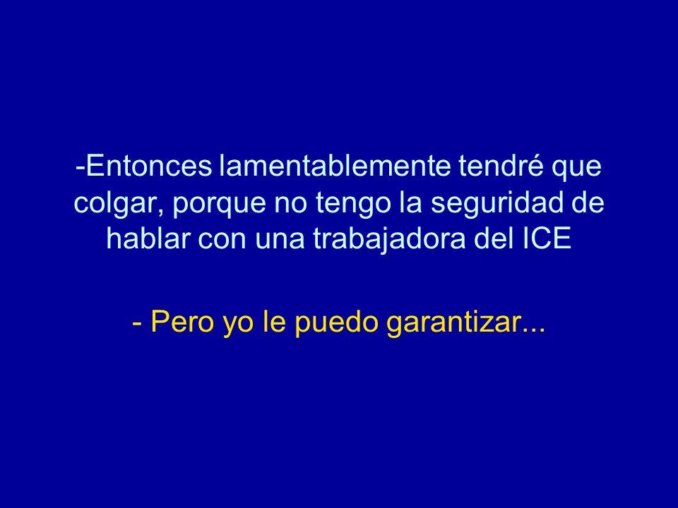 -Entonces lamentablemente tendré que colgar, porque no tengo la seguridad de hablar con una trabajadora del ICE - Pero yo le puedo garantizar...