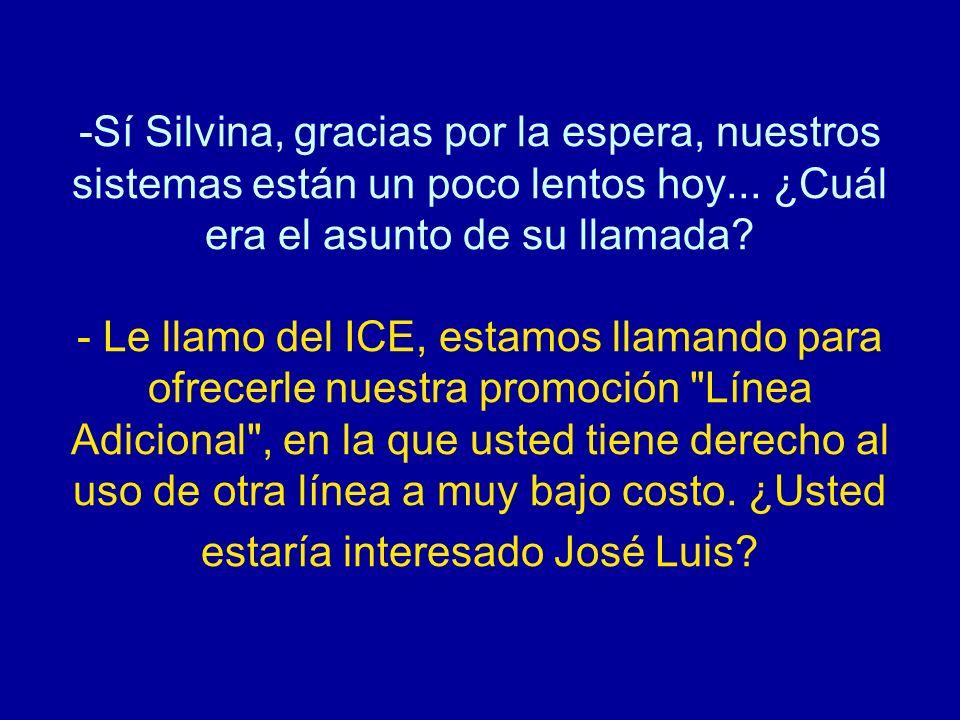 -Sí Silvina, gracias por la espera, nuestros sistemas están un poco lentos hoy... ¿Cuál era el asunto de su llamada? - Le llamo del ICE, estamos llama