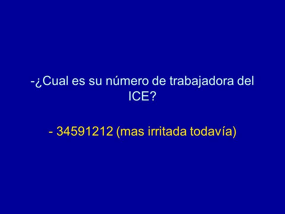 -¿Cual es su número de trabajadora del ICE? - 34591212 (mas irritada todavía)