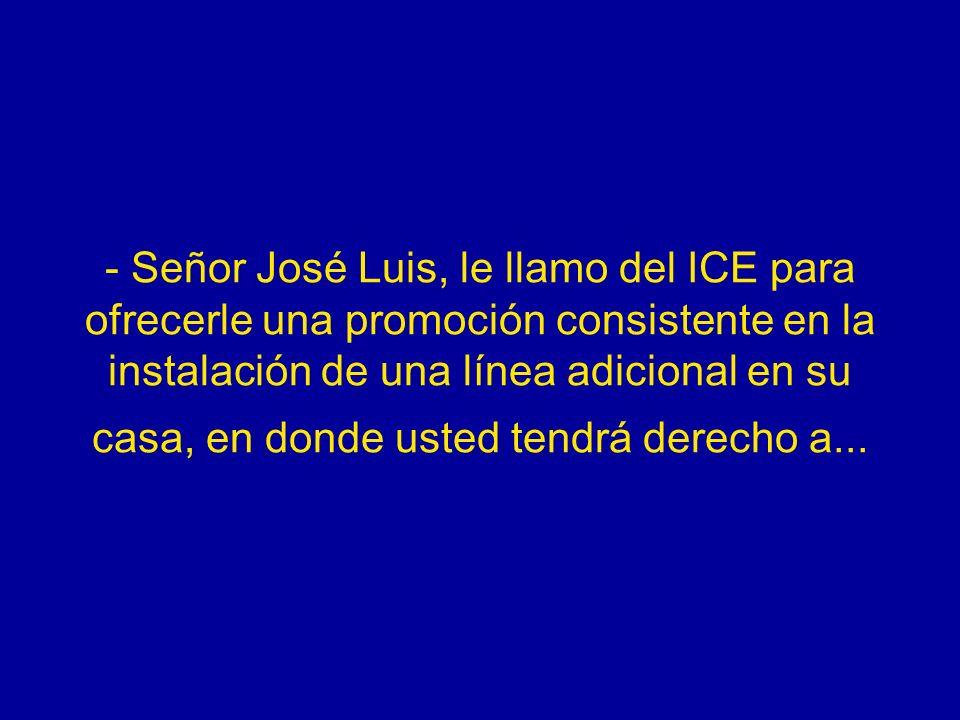 - Señor José Luis, le llamo del ICE para ofrecerle una promoción consistente en la instalación de una línea adicional en su casa, en donde usted tendr