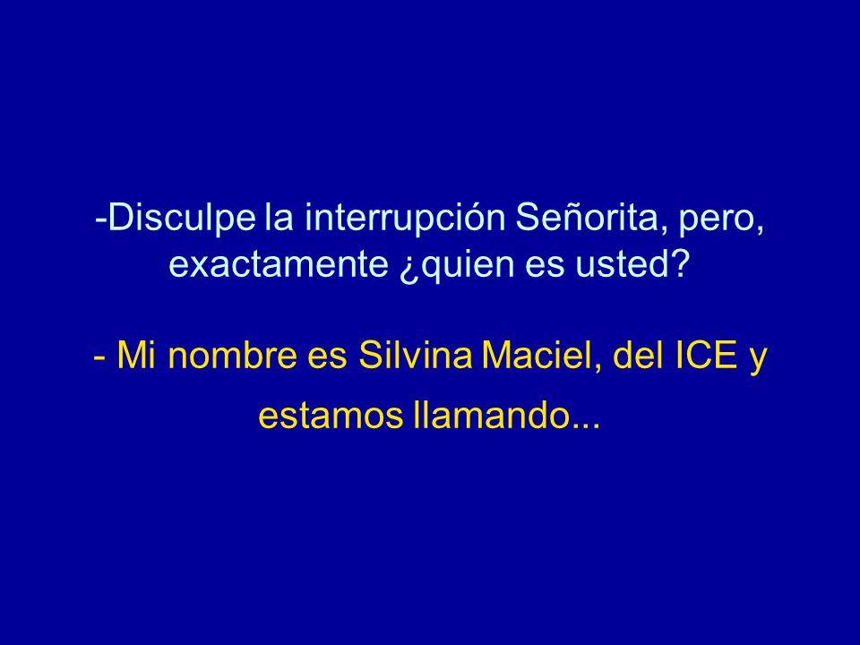 -Disculpe la interrupción Señorita, pero, exactamente ¿quien es usted? - Mi nombre es Silvina Maciel, del ICE y estamos llamando...