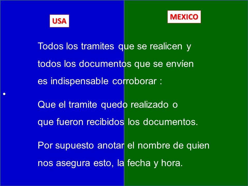 USA MEXICO Todos los tramites que se realicen y todos los documentos que se envíen es indispensable corroborar : Que el tramite quedo realizado o que fueron recibidos los documentos.