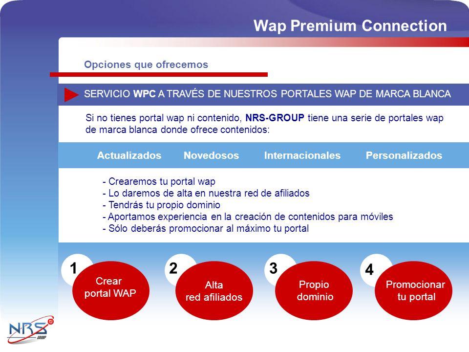 SERVICIO WPC A TRAVÉS DE NUESTROS PORTALES WAP DE MARCA BLANCA - Crearemos tu portal wap - Lo daremos de alta en nuestra red de afiliados - Tendrás tu propio dominio - Aportamos experiencia en la creación de contenidos para móviles - Sólo deberás promocionar al máximo tu portal Si no tienes portal wap ni contenido, NRS-GROUP tiene una serie de portales wap de marca blanca donde ofrece contenidos: PersonalizadosActualizadosNovedososInternacionales 12 Alta red afiliados 4 Crear portal WAP 3 Propio dominio Promocionar tu portal Wap Premium Connection Opciones que ofrecemos