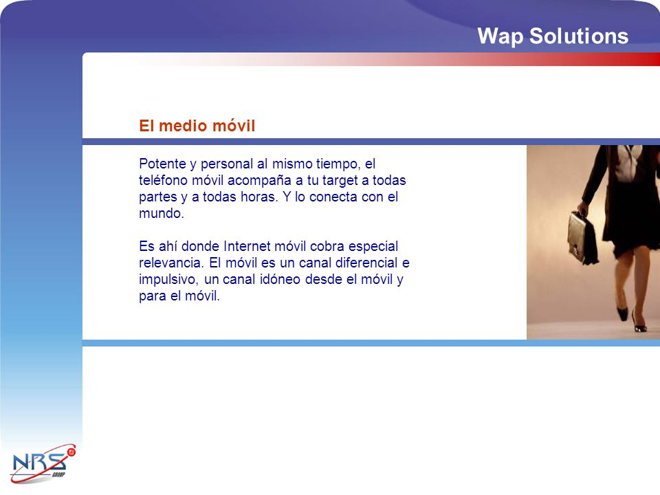 Wap Solutions El medio móvil Potente y personal al mismo tiempo, el teléfono móvil acompaña a tu target a todas partes y a todas horas. Y lo conecta c