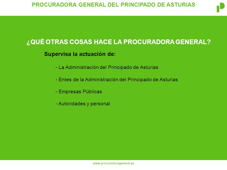PROCURADORA GENERAL DEL PRINCIPADO DE ASTURIAS www.procuradorageneral.es Supervisa la actuación de: - La Administración del Principado de Asturias - Entes de la Administración del Principado de Asturias - Empresas Públicas - Autoridades y personal ¿QUÉ OTRAS COSAS HACE LA PROCURADORA GENERAL?
