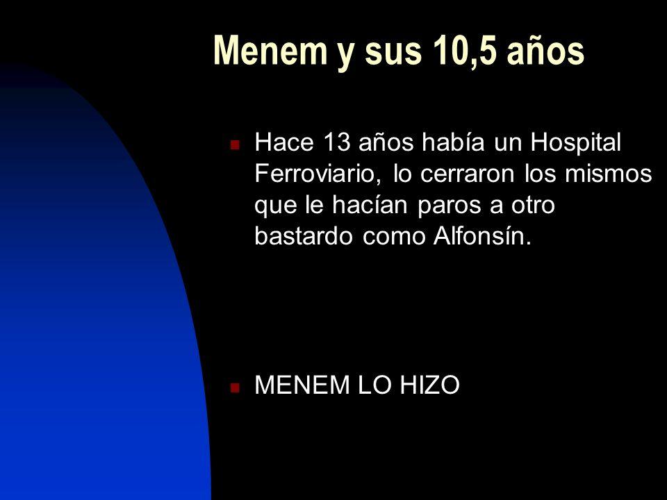 Menem y sus 10,5 años Hace 13 años había un Hospital Ferroviario, lo cerraron los mismos que le hacían paros a otro bastardo como Alfonsín.