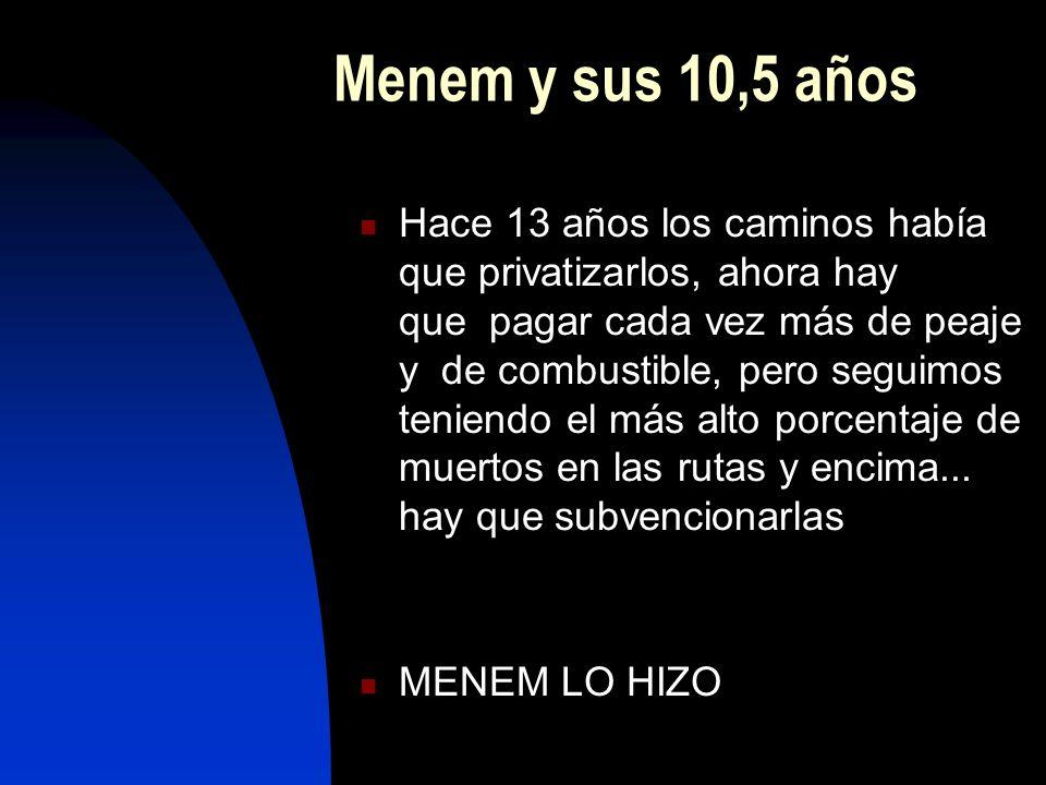 Menem y sus 10,5 años Hace 13 años los caminos había que privatizarlos, ahora hay que pagar cada vez más de peaje y de combustible, pero seguimos teniendo el más alto porcentaje de muertos en las rutas y encima...