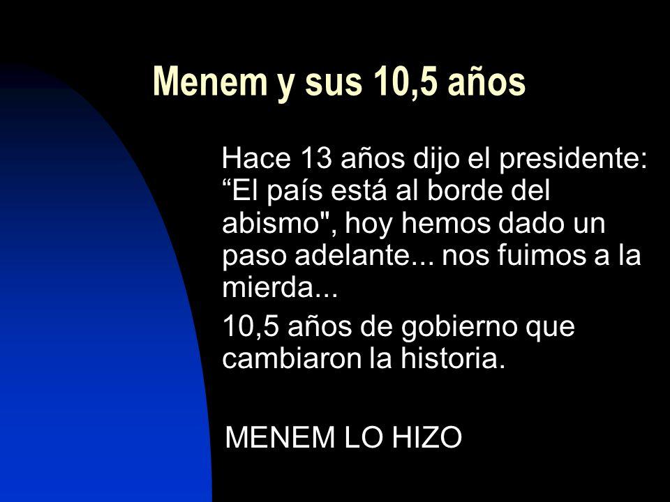 Menem y sus 10,5 años Hace 13 años dijo el presidente:El país está al borde del abismo , hoy hemos dado un paso adelante...