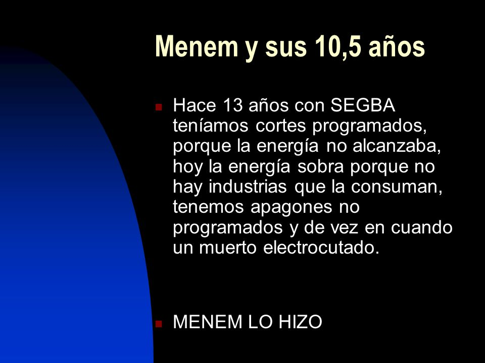 Menem y sus 10,5 años Hace 13 años con SEGBA teníamos cortes programados, porque la energía no alcanzaba, hoy la energía sobra porque no hay industria