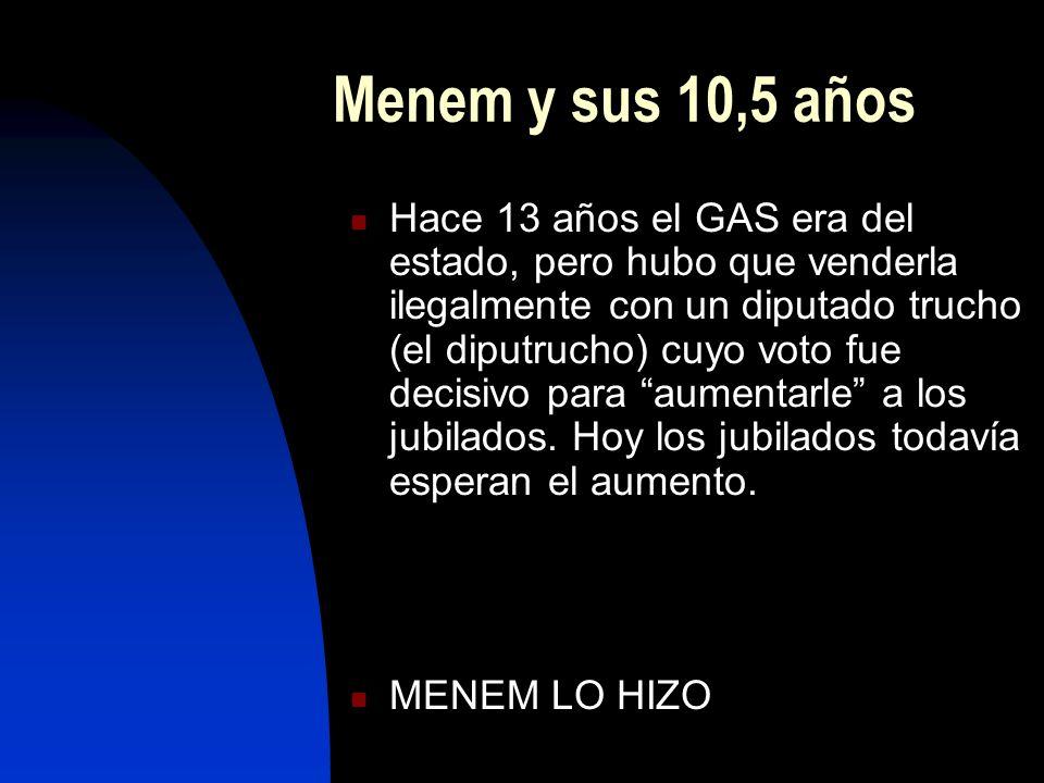Menem y sus 10,5 años Hace 13 años el GAS era del estado, pero hubo que venderla ilegalmente con un diputado trucho (el diputrucho) cuyo voto fue decisivo para aumentarle a los jubilados.