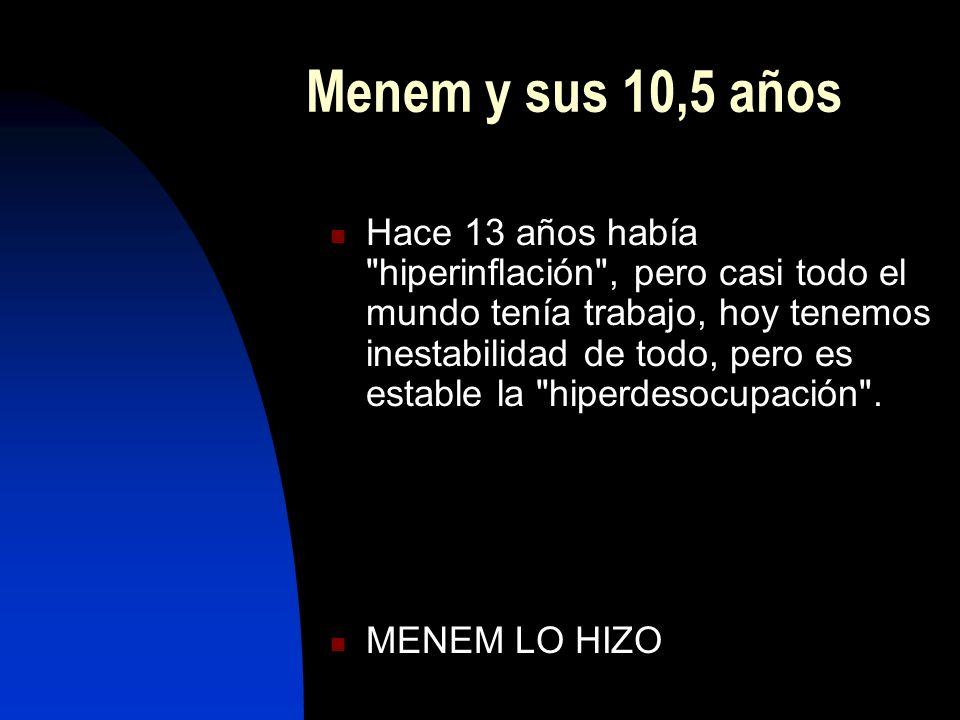 Menem y sus 10,5 años Hace 13 años había hiperinflación , pero casi todo el mundo tenía trabajo, hoy tenemos inestabilidad de todo, pero es estable la hiperdesocupación .