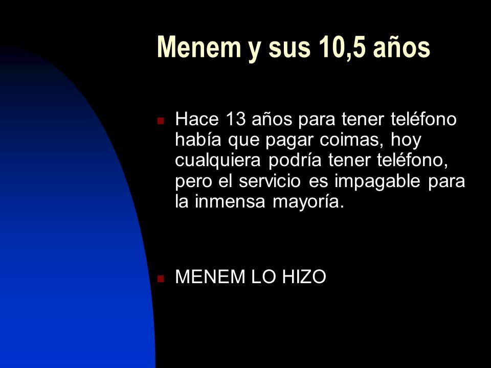 Menem y sus 10,5 años Hace 13 años para tener teléfono había que pagar coimas, hoy cualquiera podría tener teléfono, pero el servicio es impagable para la inmensa mayoría.