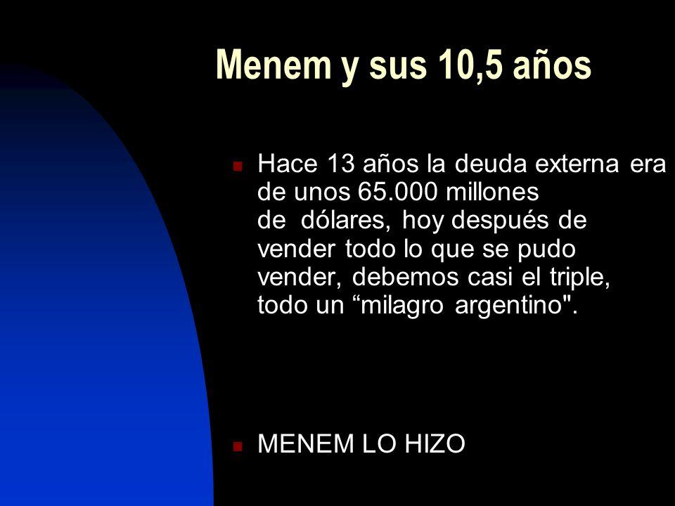 Menem y sus 10,5 años Hace 13 años la deuda externa era de unos 65.000 millones de dólares, hoy después de vender todo lo que se pudo vender, debemos casi el triple, todo un milagro argentino .