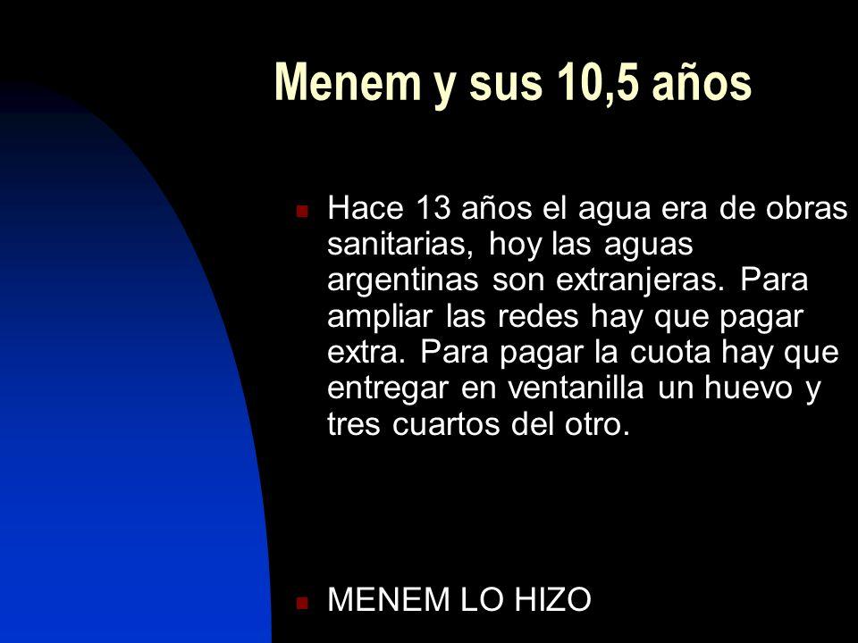 Menem y sus 10,5 años Hace 13 años el agua era de obras sanitarias, hoy las aguas argentinas son extranjeras. Para ampliar las redes hay que pagar ext