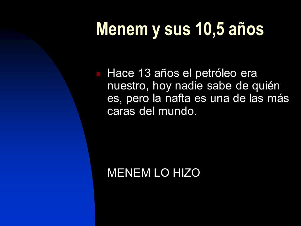 Menem y sus 10,5 años Hace 13 años el petróleo era nuestro, hoy nadie sabe de quién es, pero la nafta es una de las más caras del mundo. MENEM LO HIZO
