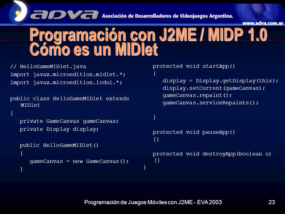 Programación de Juegos Móviles con J2ME - EVA 200323 Programación con J2ME / MIDP 1.0 Cómo es un MIDlet // HelloGameMIDlet.java import javax.microedition.midlet.*; import javax.microedition.lcdui.*; public class HelloGameMIDlet extends MIDlet { private GameCanvas gameCanvas; private Display display; public HelloGameMIDlet() { gameCanvas = new GameCanvas(); } protected void startApp() { display = Display.getDisplay(this); display.setCurrent(gameCanvas); gameCanvas.repaint(); gameCanvas.serviceRepaints(); } protected void pauseApp() {} protected void destroyApp(boolean u) {} }