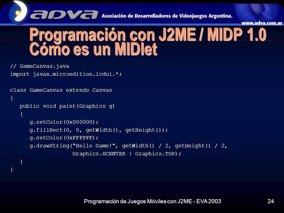 Programación de Juegos Móviles con J2ME - EVA 200324 Programación con J2ME / MIDP 1.0 Cómo es un MIDlet // GameCanvas.java import javax.microedition.lcdui.*; class GameCanvas extends Canvas { public void paint(Graphics g) { g.setColor(0x000000); g.fillRect(0, 0, getWidth(), getHeight()); g.setColor(0xFFFFFF); g.drawString( Hello Game! , getWidth() / 2, getHeight() / 2, Graphics.HCENTER | Graphics.TOP); }
