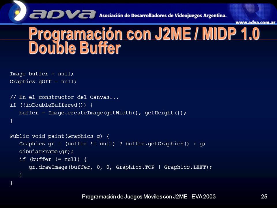 Programación de Juegos Móviles con J2ME - EVA 200325 Programación con J2ME / MIDP 1.0 Double Buffer Image buffer = null; Graphics gOff = null; // En el constructor del Canvas...
